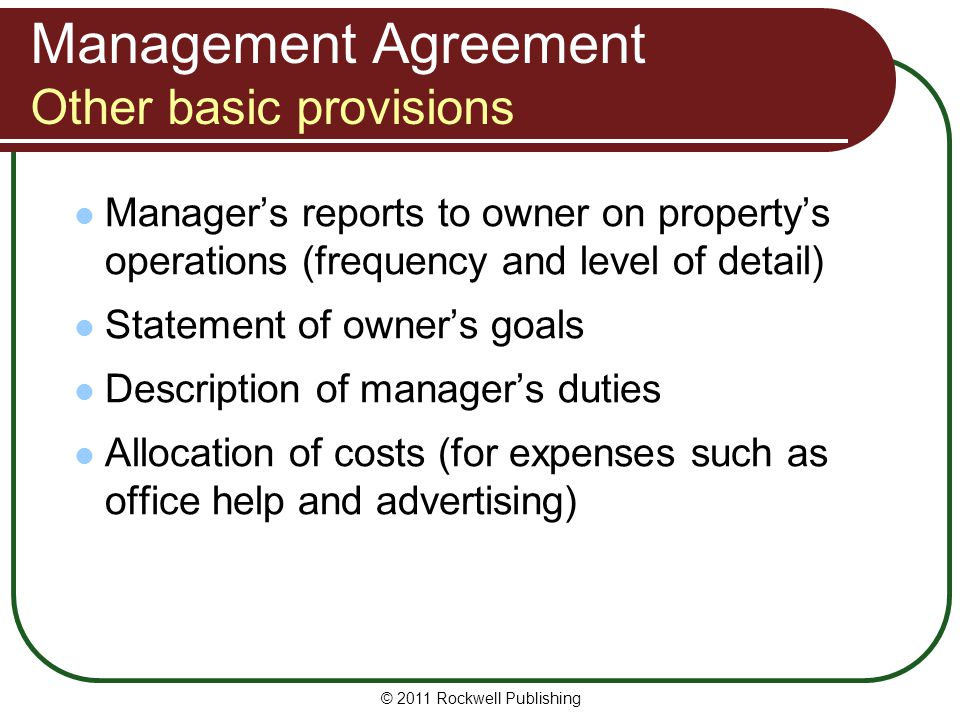 Management Agreement Other basic provisions Managers reports to owner on propertys operations (frequency and level of detail) Statement of owners goal