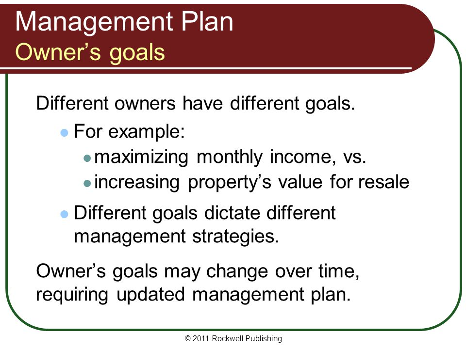 Management Plan Owners goals Different owners have different goals. For example: maximizing monthly income, vs. increasing propertys value for resale