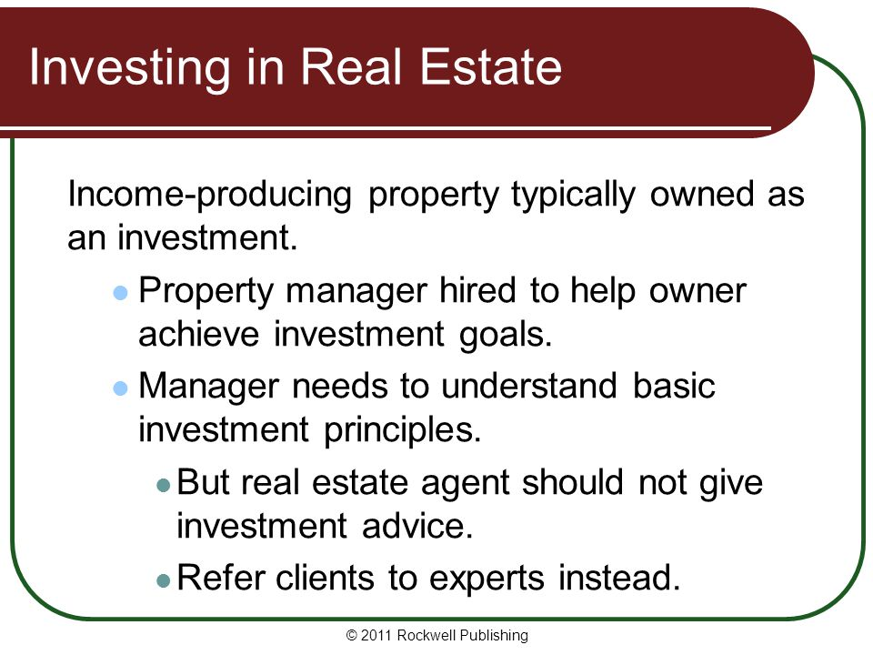 Investing in Real Estate Income-producing property typically owned as an investment. Property manager hired to help owner achieve investment goals. Ma