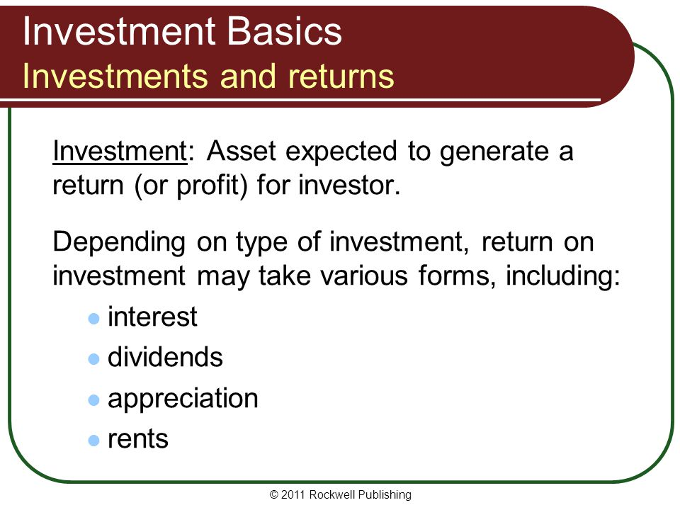 Investment Basics Investments and returns Investment: Asset expected to generate a return (or profit) for investor. Depending on type of investment, r