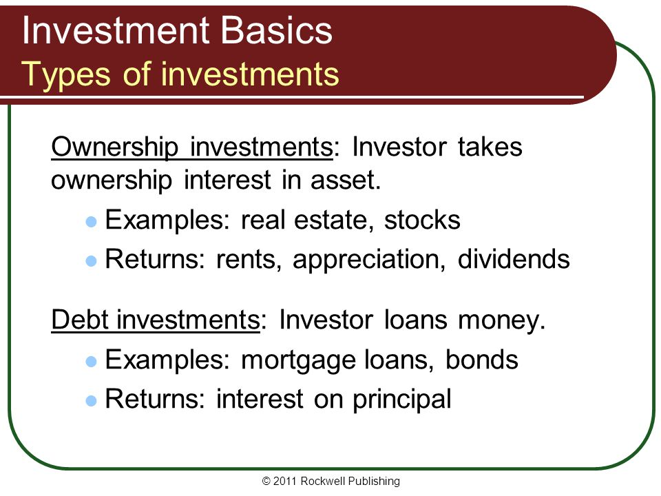 Investment Basics Types of investments Ownership investments: Investor takes ownership interest in asset. Examples: real estate, stocks Returns: rents