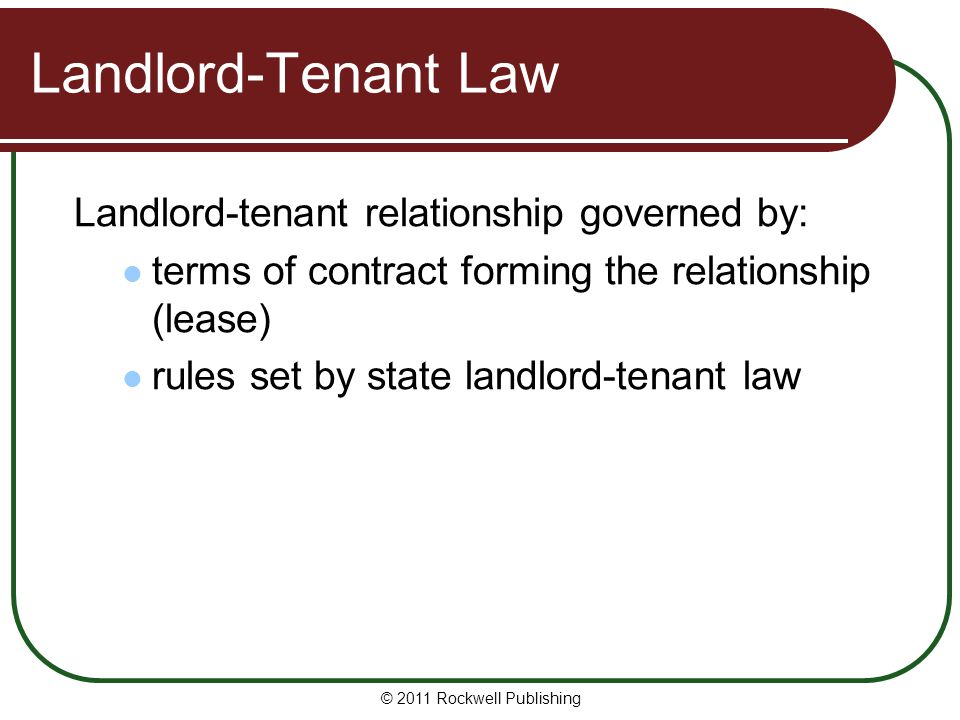 Landlord-Tenant Law Landlord-tenant relationship governed by: terms of contract forming the relationship (lease) rules set by state landlord-tenant la