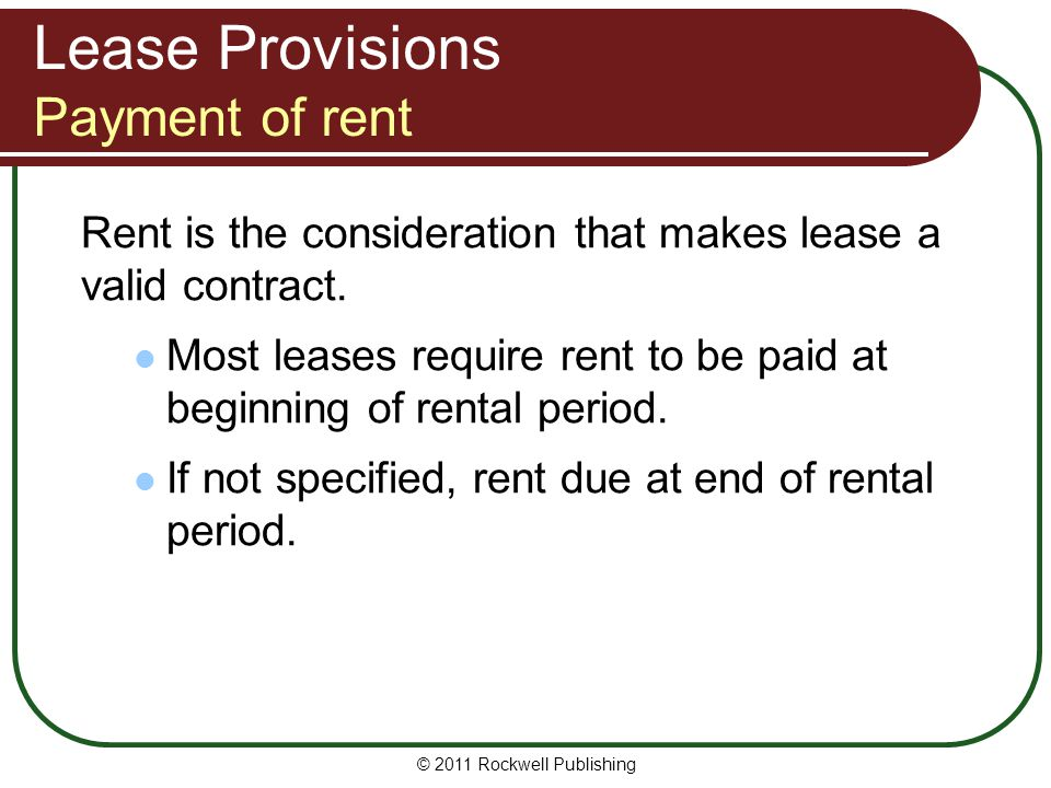 Lease Provisions Payment of rent Rent is the consideration that makes lease a valid contract. Most leases require rent to be paid at beginning of rent