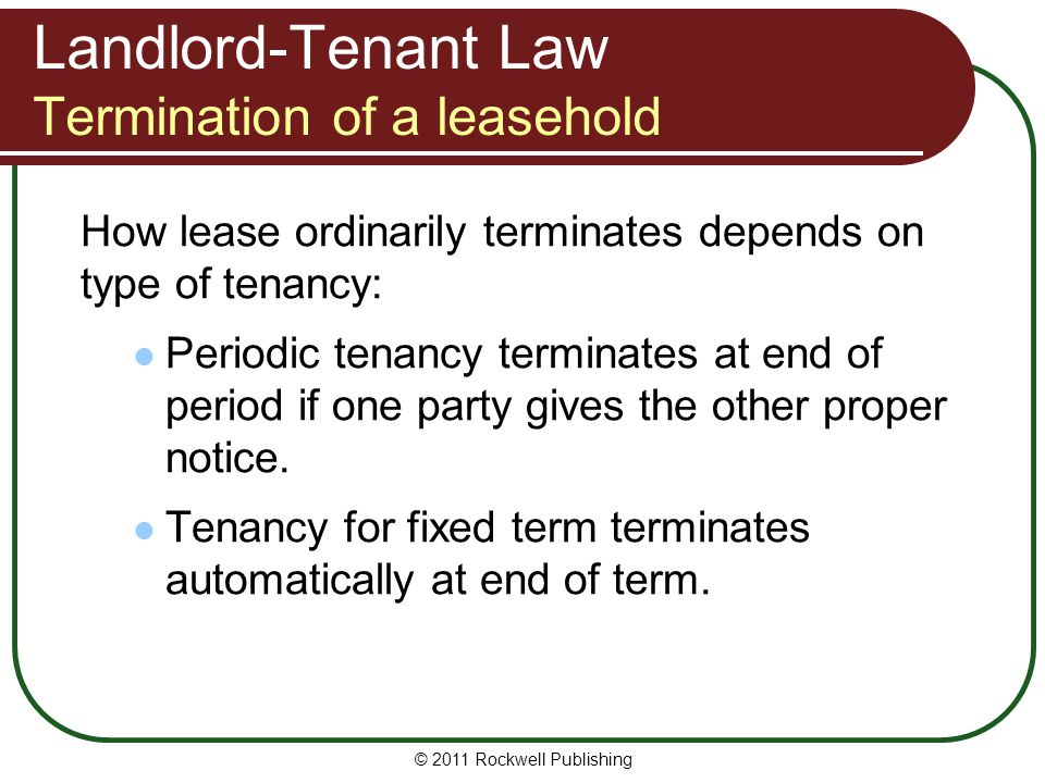 Landlord-Tenant Law Termination of a leasehold How lease ordinarily terminates depends on type of tenancy: Periodic tenancy terminates at end of perio