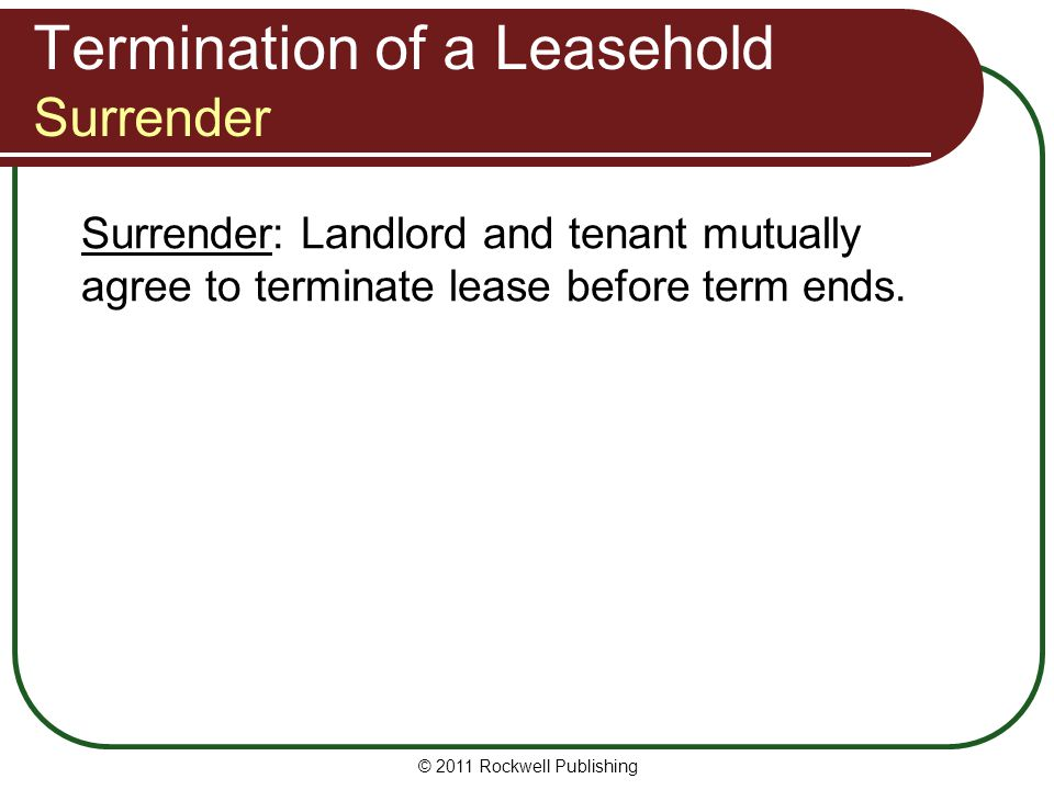 Termination of a Leasehold Surrender Surrender: Landlord and tenant mutually agree to terminate lease before term ends. © 2011 Rockwell Publishing