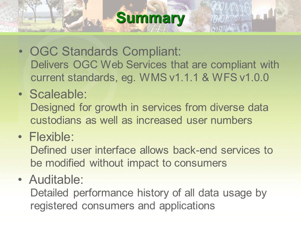 Summary Scaleable: Designed for growth in services from diverse data custodians as well as increased user numbers Flexible: Defined user interface allows back-end services to be modified without impact to consumers Auditable: Detailed performance history of all data usage by registered consumers and applications OGC Standards Compliant: Delivers OGC Web Services that are compliant with current standards, eg.