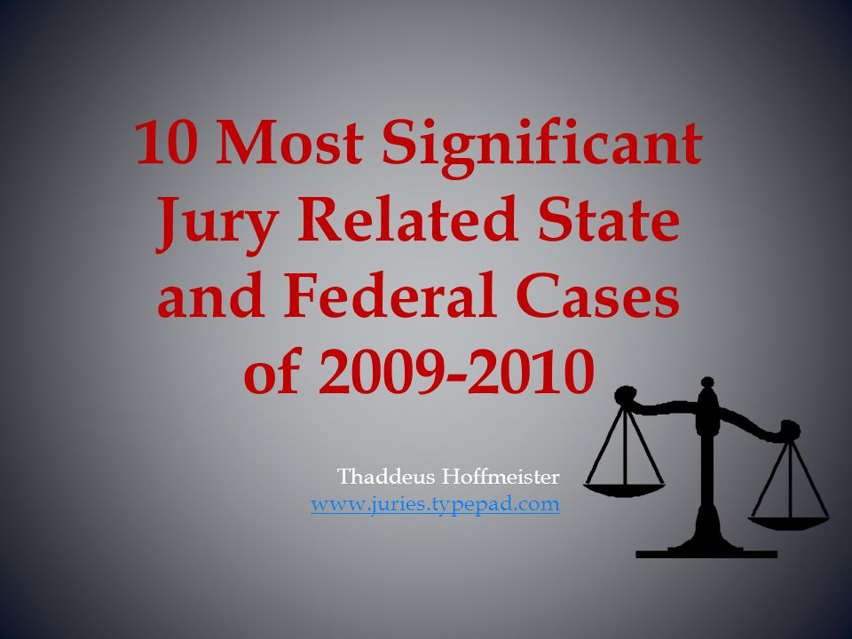 Thaddeus Hoffmeister www.juries.typepad.com 10 Most Significant Jury Related State and Federal Cases of 2009-2010