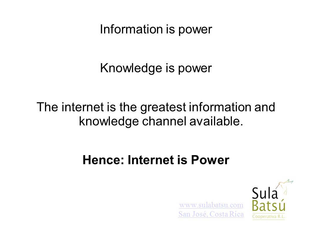 www.sulabatsu.com San José, Costa Rica Information is power Knowledge is power The internet is the greatest information and knowledge channel availabl