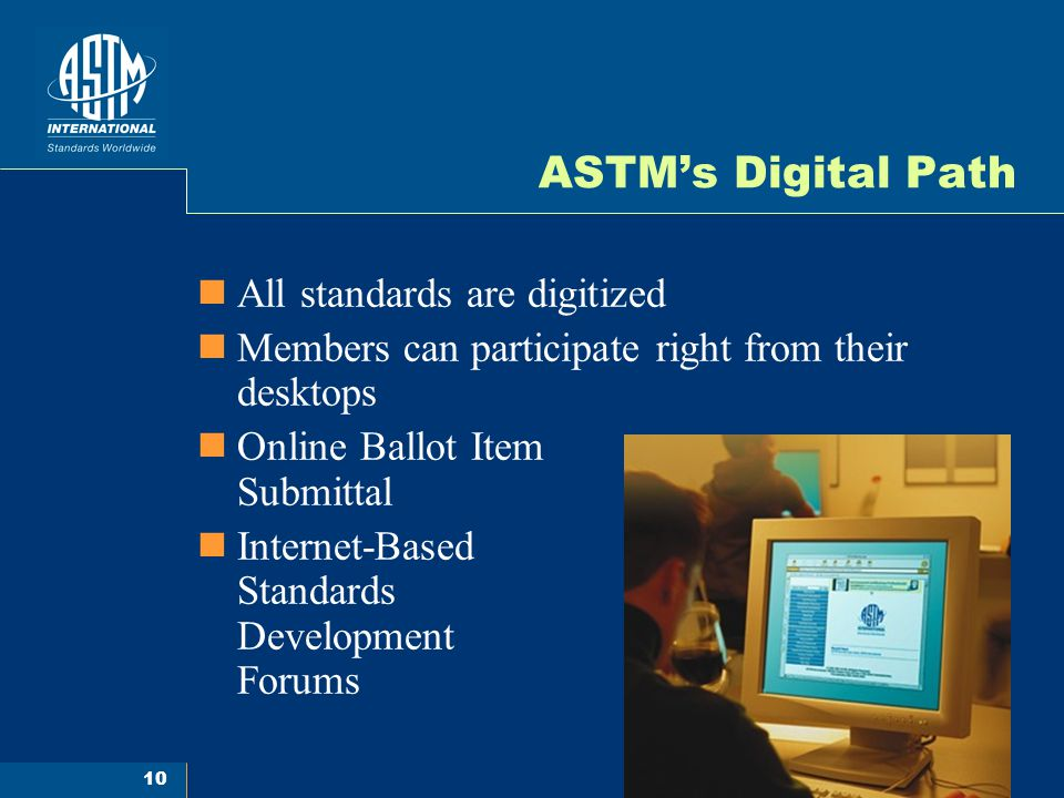 10 ASTMs Digital Path All standards are digitized Members can participate right from their desktops Online Ballot Item Submittal Internet-Based Standa