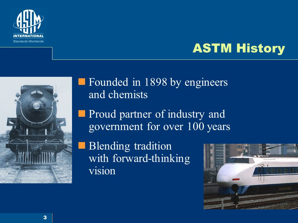 3 ASTM History Founded in 1898 by engineers and chemists Proud partner of industry and government for over 100 years Blending tradition with forward-t