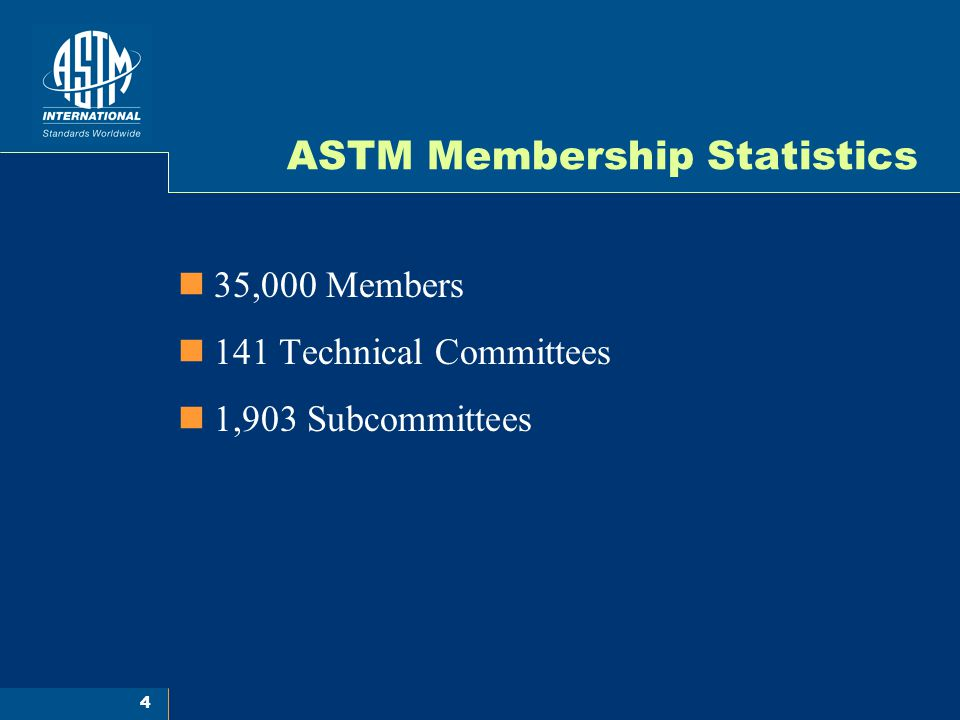 4 ASTM Membership Statistics 35,000 Members 141 Technical Committees 1,903 Subcommittees