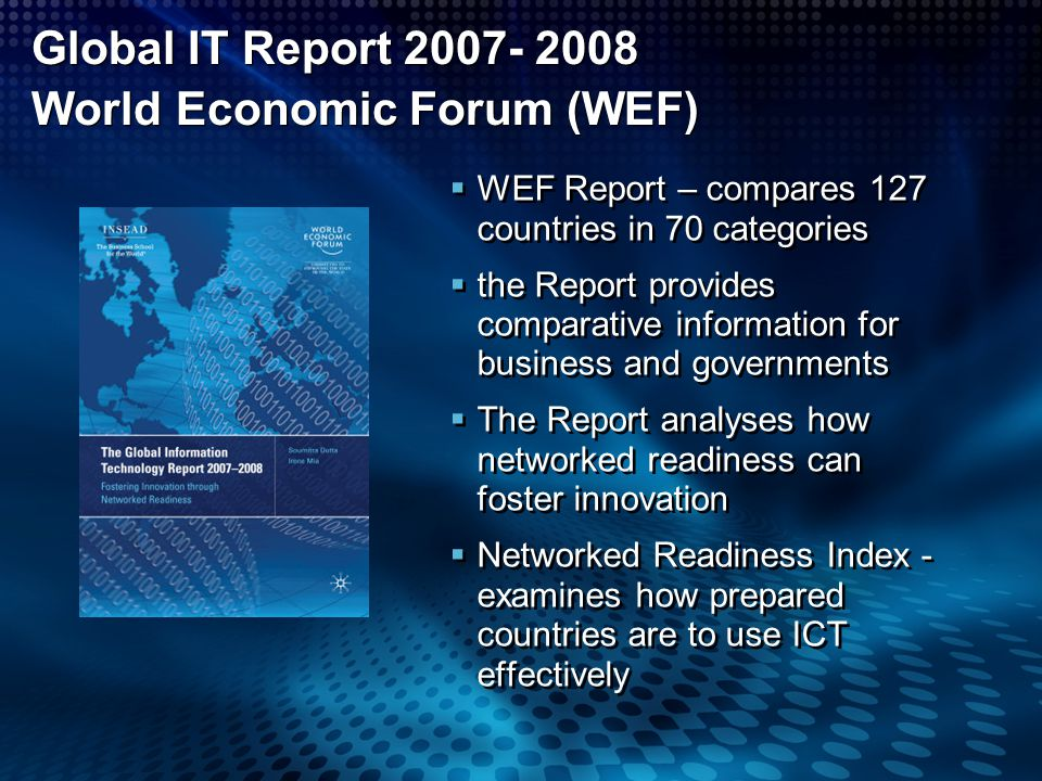 Global IT Report 2007- 2008 World Economic Forum (WEF) WEF Report – compares 127 countries in 70 categories the Report provides comparative informatio