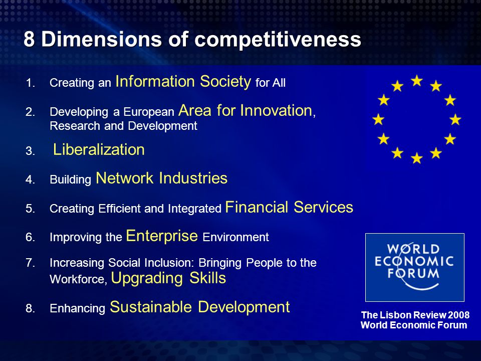 8 Dimensions of competitiveness The Lisbon Review 2008 World Economic Forum 1.Creating an Information Society for All 2.Developing a European Area for