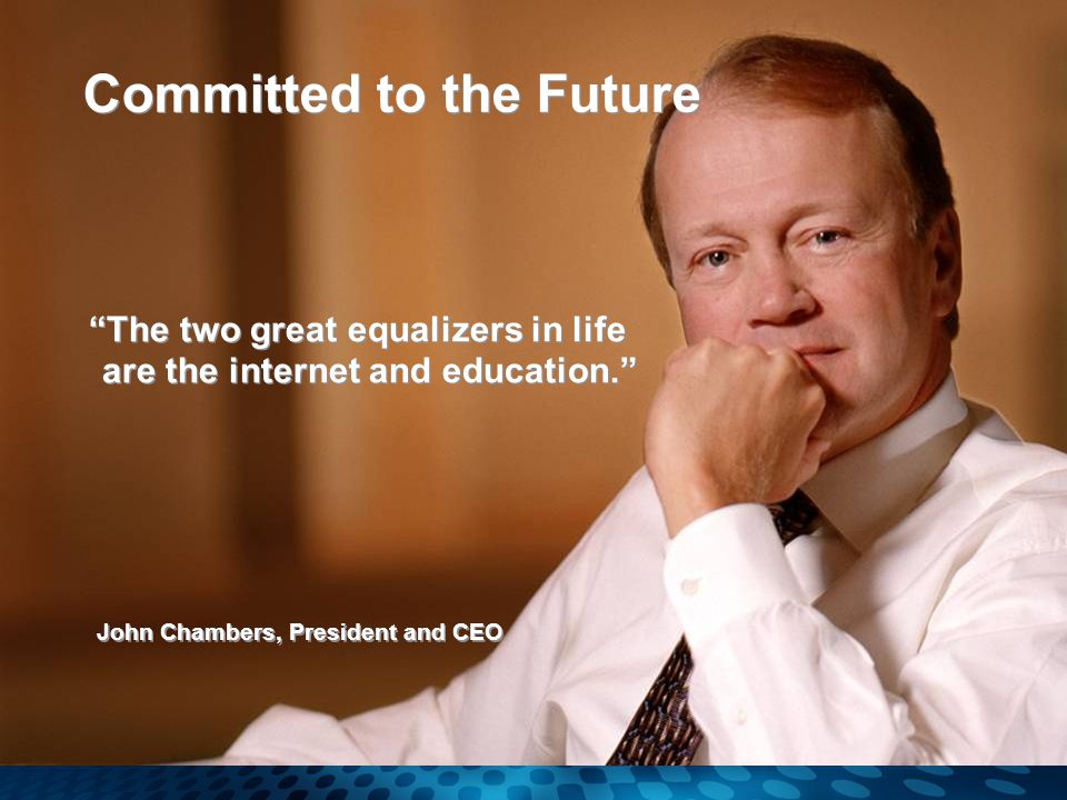 John Chambers, President and CEO The two great equalizers in life are the internet and education. Committed to the Future