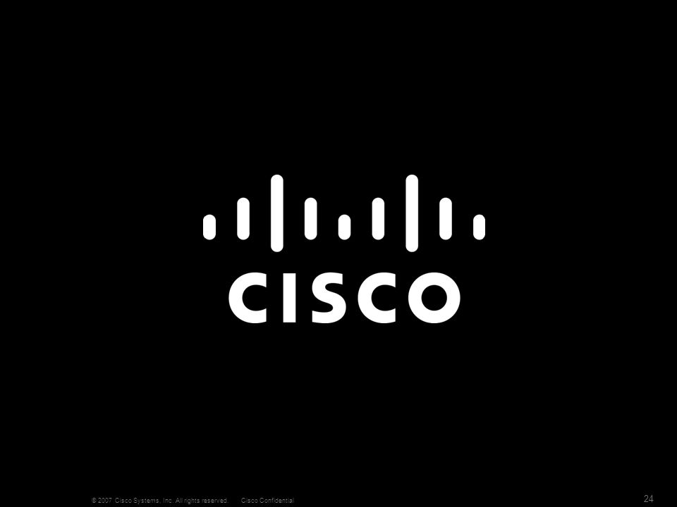 © 2007 Cisco Systems, Inc. All rights reserved.Cisco Confidential 24