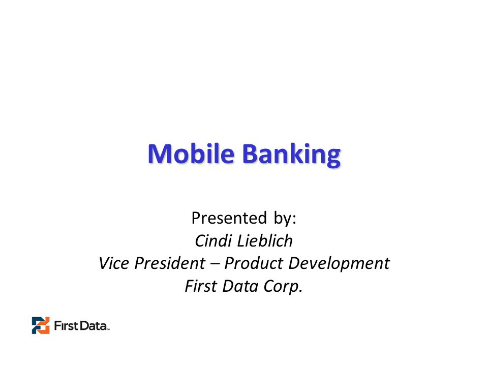 Mobile Banking Presented by: Cindi Lieblich Vice President – Product Development First Data Corp.
