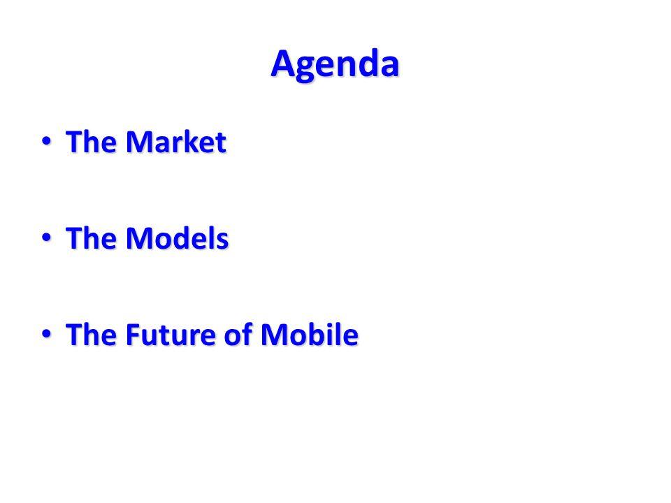 Agenda The Market The Market The Models The Models The Future of Mobile The Future of Mobile