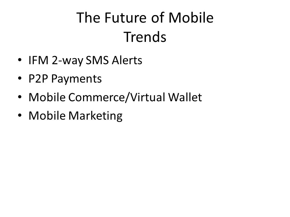 The Future of Mobile Trends IFM 2-way SMS Alerts P2P Payments Mobile Commerce/Virtual Wallet Mobile Marketing