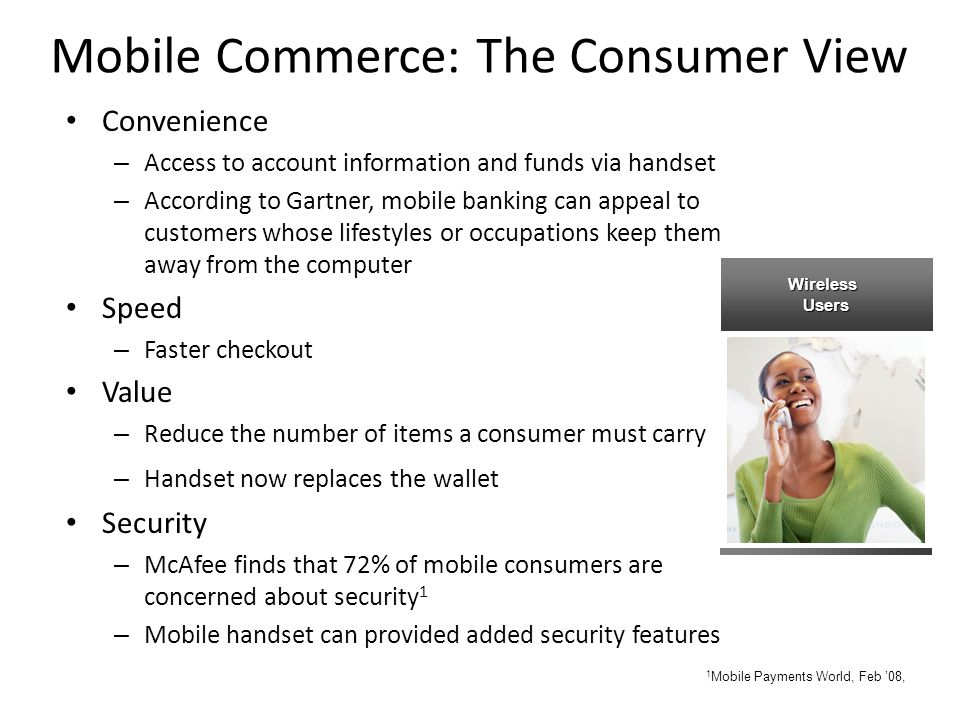 Mobile Commerce: The Consumer View Convenience – Access to account information and funds via handset – According to Gartner, mobile banking can appeal