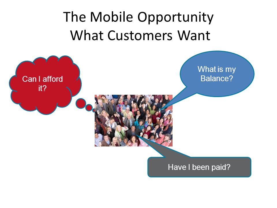 The Mobile Opportunity What Customers Want Can I afford it What is my Balance Have I been paid