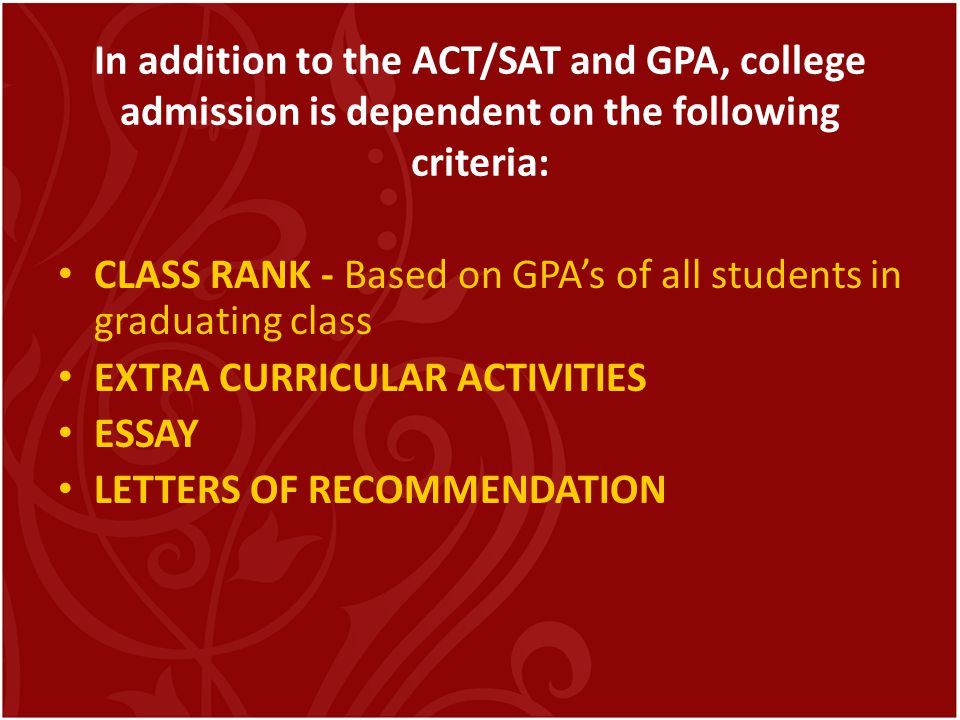 In addition to the ACT/SAT and GPA, college admission is dependent on the following criteria: CLASS RANK - Based on GPAs of all students in graduating