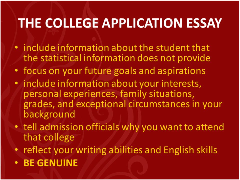 THE COLLEGE APPLICATION ESSAY include information about the student that the statistical information does not provide focus on your future goals and a