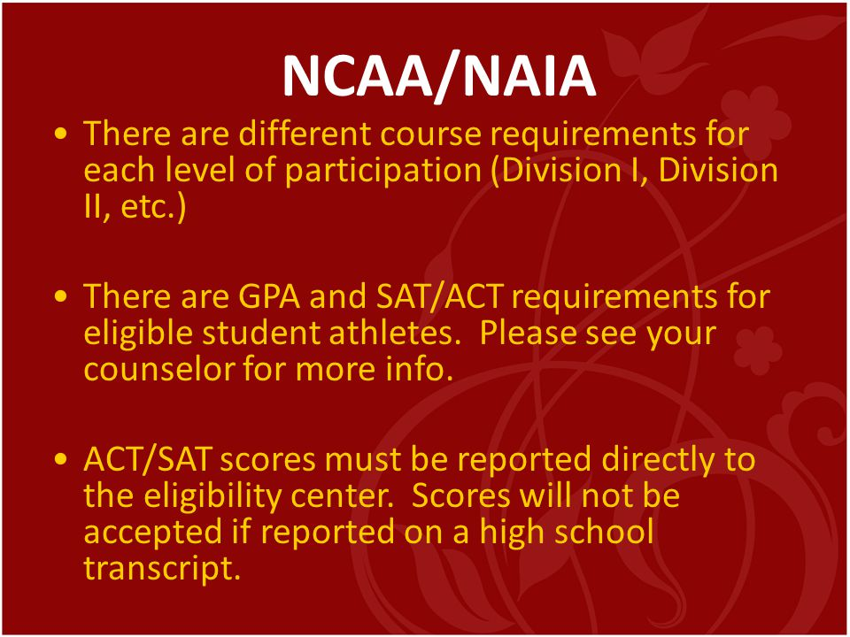 NCAA/NAIA There are different course requirements for each level of participation (Division I, Division II, etc.) There are GPA and SAT/ACT requiremen
