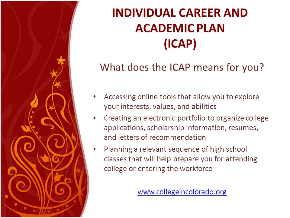 INDIVIDUAL CAREER AND ACADEMIC PLAN (ICAP) What does the ICAP means for you? Accessing online tools that allow you to explore your interests, values,
