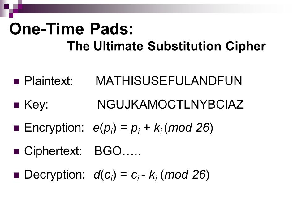 One-Time Pads: The Ultimate Substitution Cipher Plaintext: MATHISUSEFULANDFUN Key: NGUJKAMOCTLNYBCIAZ Encryption: e(p i ) = p i + k i (mod 26) Ciphertext: BGO…..