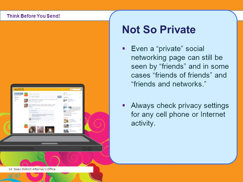 Not So Private Even a private social networking page can still be seen by friends and in some cases friends of friends and friends and networks. Alway