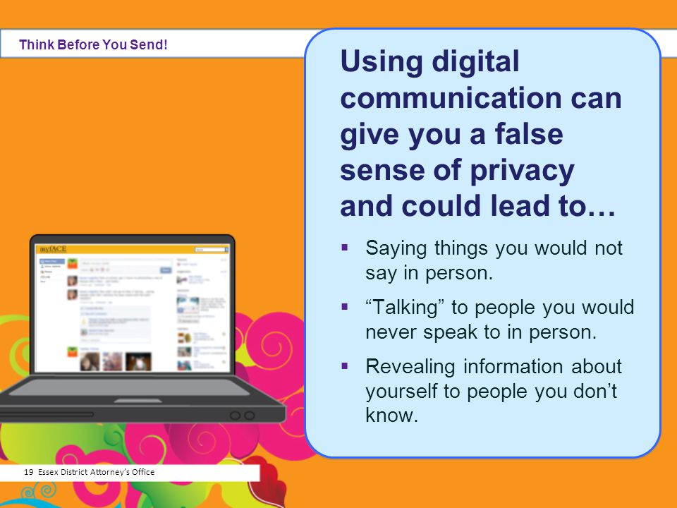 Using digital communication can give you a false sense of privacy and could lead to… Saying things you would not say in person. Talking to people you