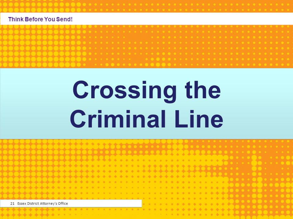 Crossing the Criminal Line Think Before You Send! 21 Essex District Attorneys Office
