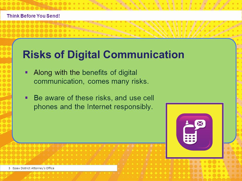 Risks of Digital Communication Along with the benefits of digital communication, comes many risks. Be aware of these risks, and use cell phones and th