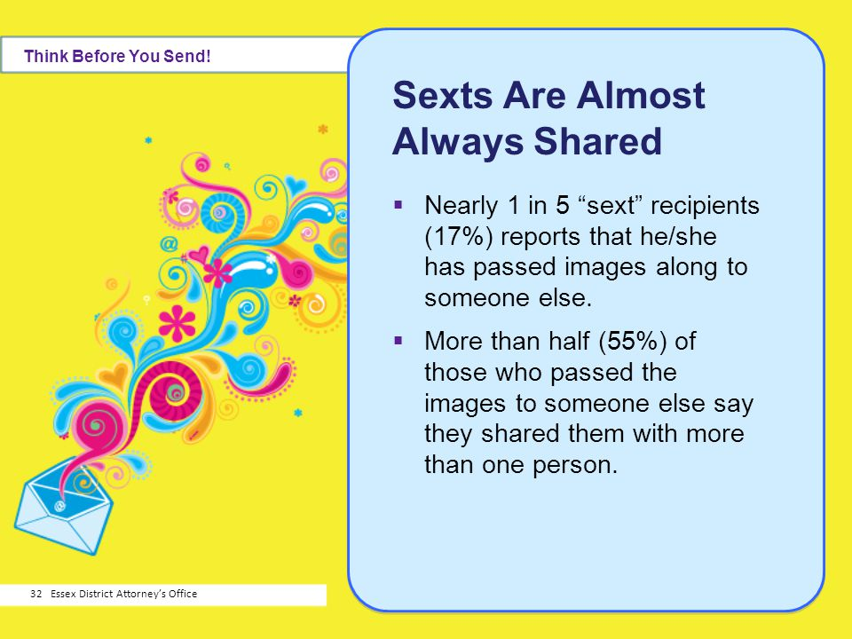 Sexts Are Almost Always Shared Nearly 1 in 5 sext recipients (17%) reports that he/she has passed images along to someone else. More than half (55%) o