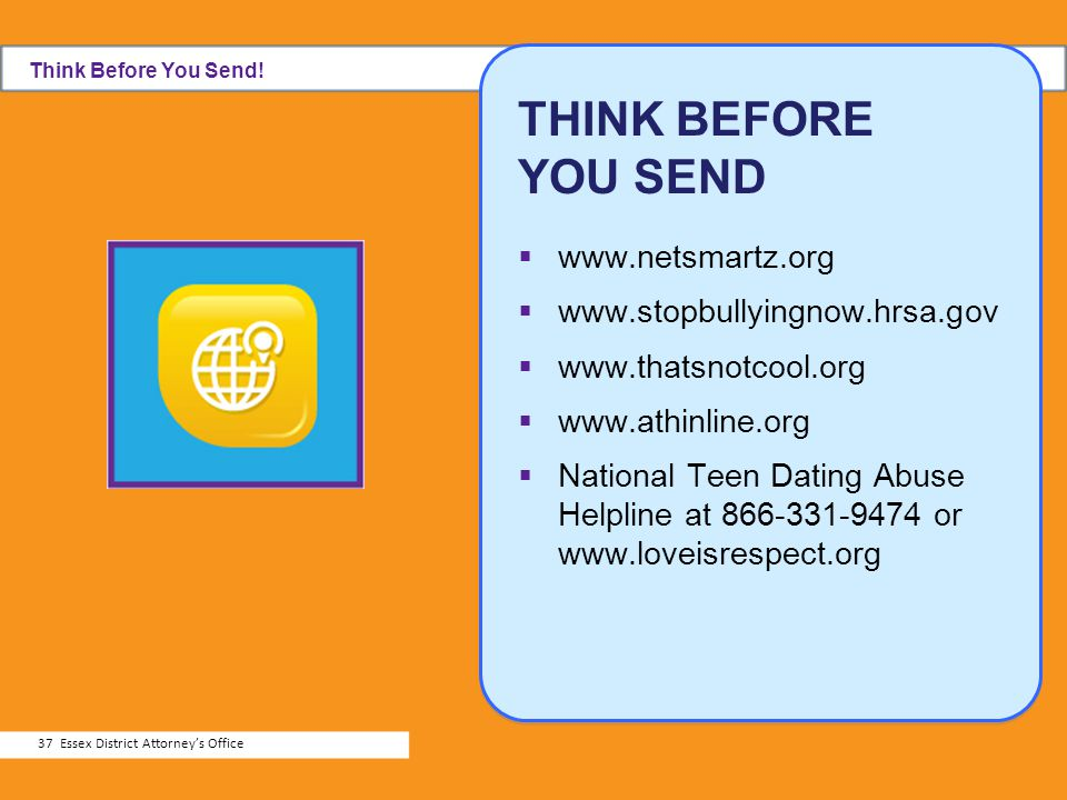 THINK BEFORE YOU SEND www.netsmartz.org www.stopbullyingnow.hrsa.gov www.thatsnotcool.org www.athinline.org National Teen Dating Abuse Helpline at 866