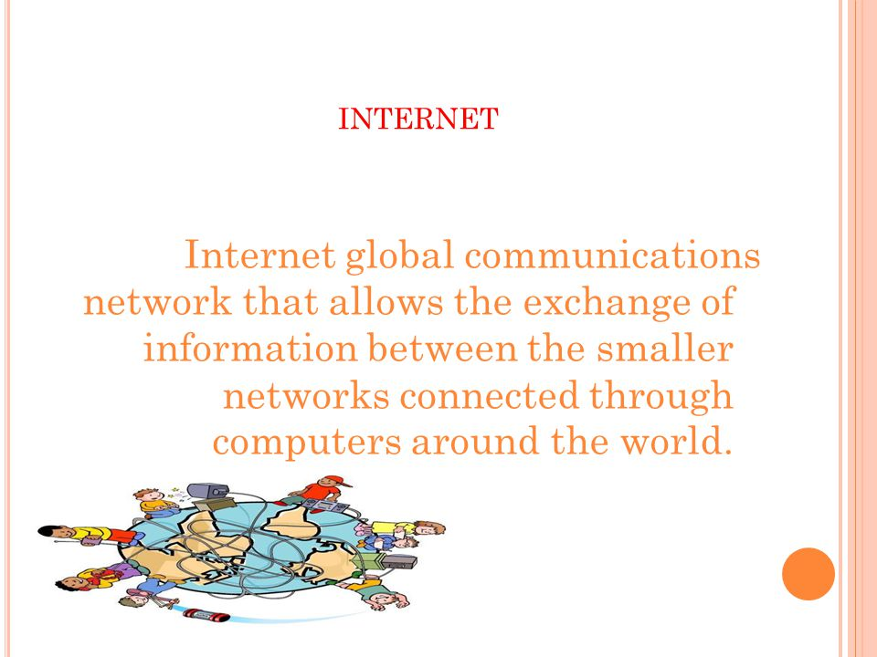 INTERNET Internet global communications network that allows the exchange of information between the smaller networks connected through computers around the world.