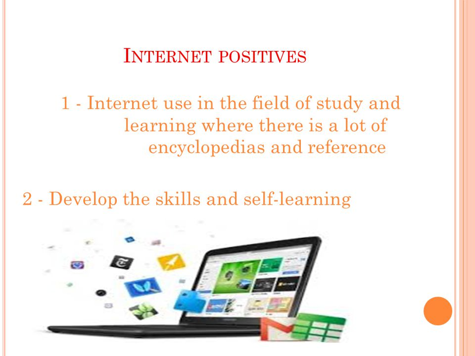 I NTERNET POSITIVES 1 - Internet use in the field of study and learning where there is a lot of encyclopedias and reference 2 - Develop the skills and self-learning