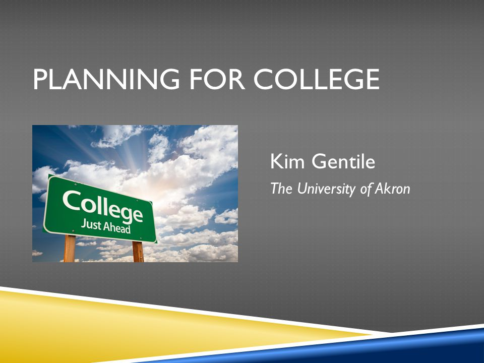 PLANNING FOR COLLEGE Kim Gentile The University of Akron
