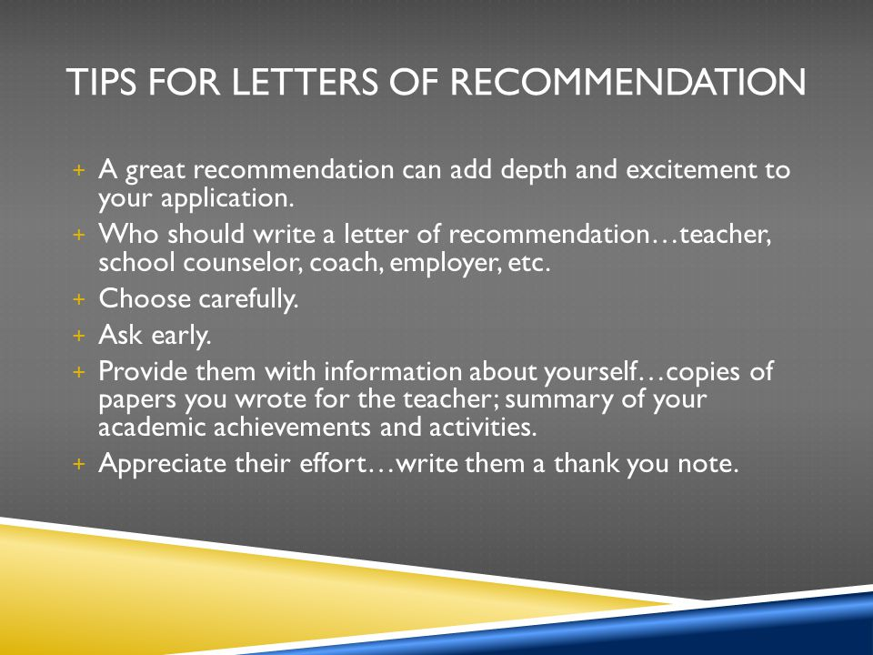 TIPS FOR LETTERS OF RECOMMENDATION + A great recommendation can add depth and excitement to your application. + Who should write a letter of recommend