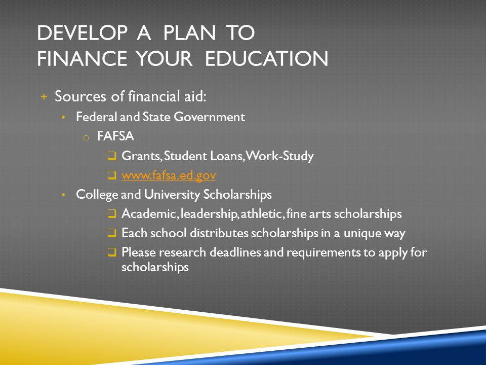 DEVELOP A PLAN TO FINANCE YOUR EDUCATION + Sources of financial aid: Federal and State Government o FAFSA Grants, Student Loans, Work-Study www.fafsa.