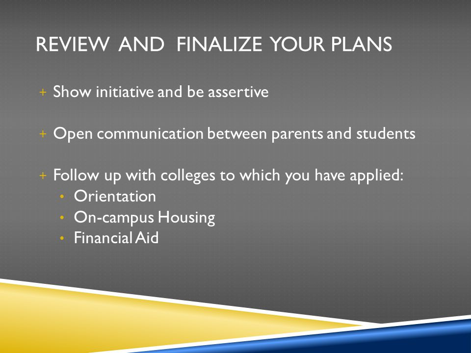 REVIEW AND FINALIZE YOUR PLANS + Show initiative and be assertive + Open communication between parents and students + Follow up with colleges to which