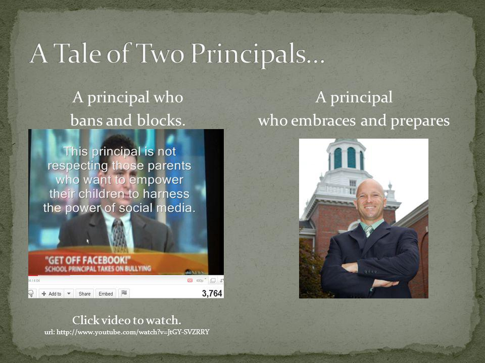 A principal who bans and blocks. A principal who embraces and prepares Click video to watch. url: http://www.youtube.com/watch?v=JtGY-SVZRRY