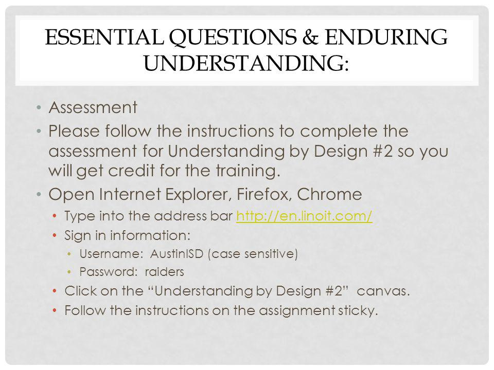 ESSENTIAL QUESTIONS & ENDURING UNDERSTANDING: Assessment Please follow the instructions to complete the assessment for Understanding by Design #2 so y