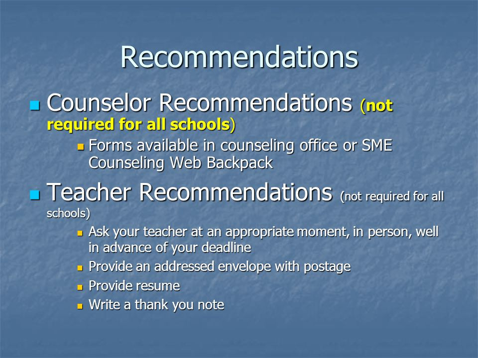 Recommendations Counselor Recommendations (not required for all schools) Counselor Recommendations (not required for all schools) Forms available in counseling office or SME Counseling Web Backpack Forms available in counseling office or SME Counseling Web Backpack Teacher Recommendations (not required for all schools) Teacher Recommendations (not required for all schools) Ask your teacher at an appropriate moment, in person, well in advance of your deadline Ask your teacher at an appropriate moment, in person, well in advance of your deadline Provide an addressed envelope with postage Provide an addressed envelope with postage Provide resume Provide resume Write a thank you note Write a thank you note