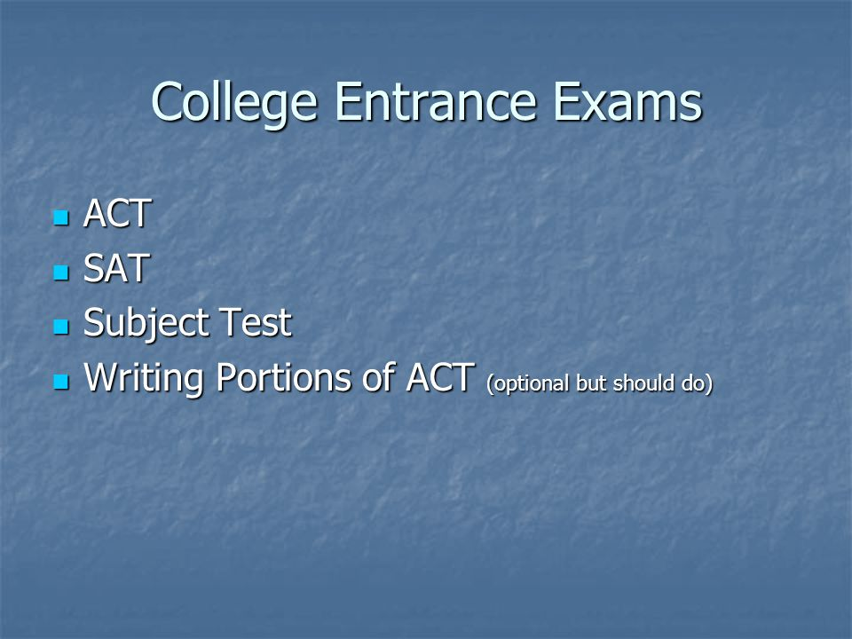 College Entrance Exams ACT ACT SAT SAT Subject Test Subject Test Writing Portions of ACT (optional but should do) Writing Portions of ACT (optional but should do)