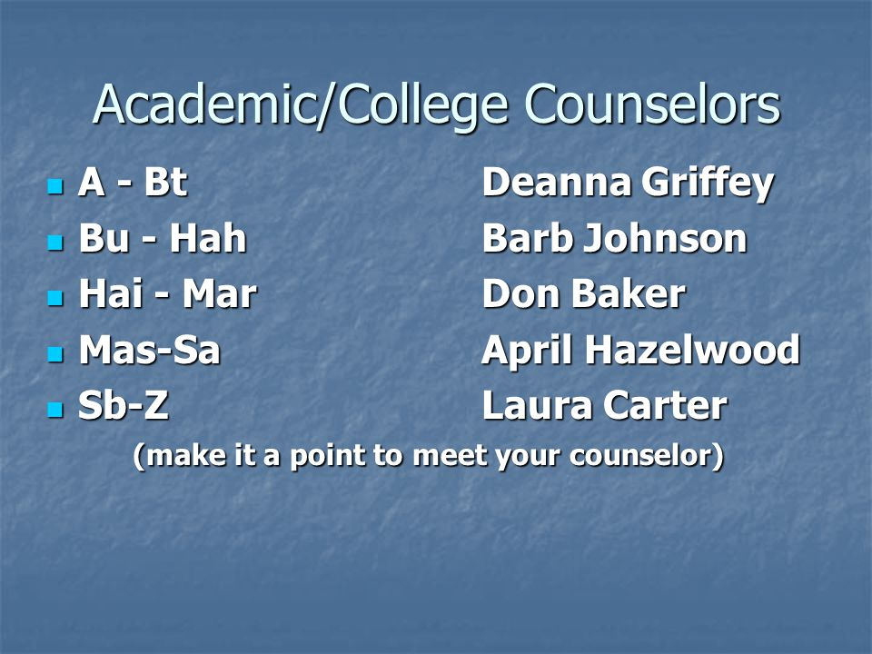 Academic/College Counselors A - BtDeanna Griffey A - BtDeanna Griffey Bu - HahBarb Johnson Bu - HahBarb Johnson Hai - MarDon Baker Hai - MarDon Baker Mas-SaApril Hazelwood Mas-SaApril Hazelwood Sb-ZLaura Carter (make it a point to meet your counselor) Sb-ZLaura Carter (make it a point to meet your counselor)