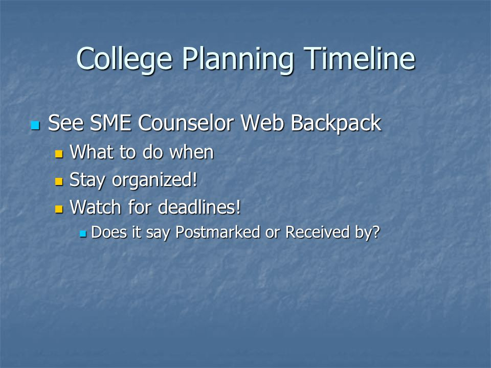 College Planning Timeline See SME Counselor Web Backpack See SME Counselor Web Backpack What to do when What to do when Stay organized.