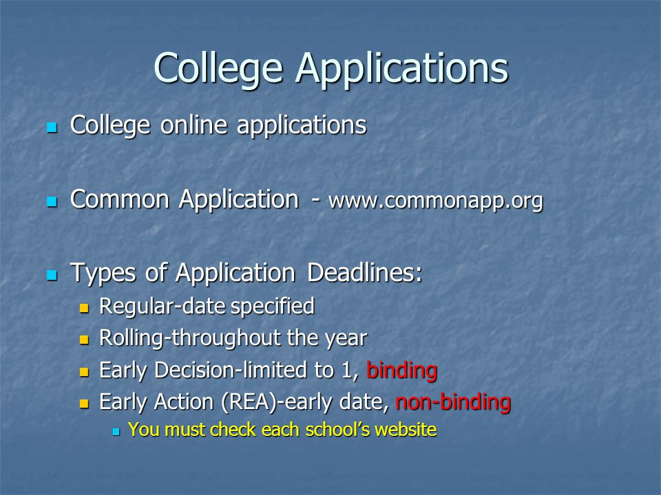 College Applications College online applications College online applications Common Application - www.commonapp.org Common Application - www.commonapp.org Types of Application Deadlines: Types of Application Deadlines: Regular-date specified Regular-date specified Rolling-throughout the year Rolling-throughout the year Early Decision-limited to 1, binding Early Decision-limited to 1, binding Early Action (REA)-early date, non-binding Early Action (REA)-early date, non-binding You must check each schools website You must check each schools website