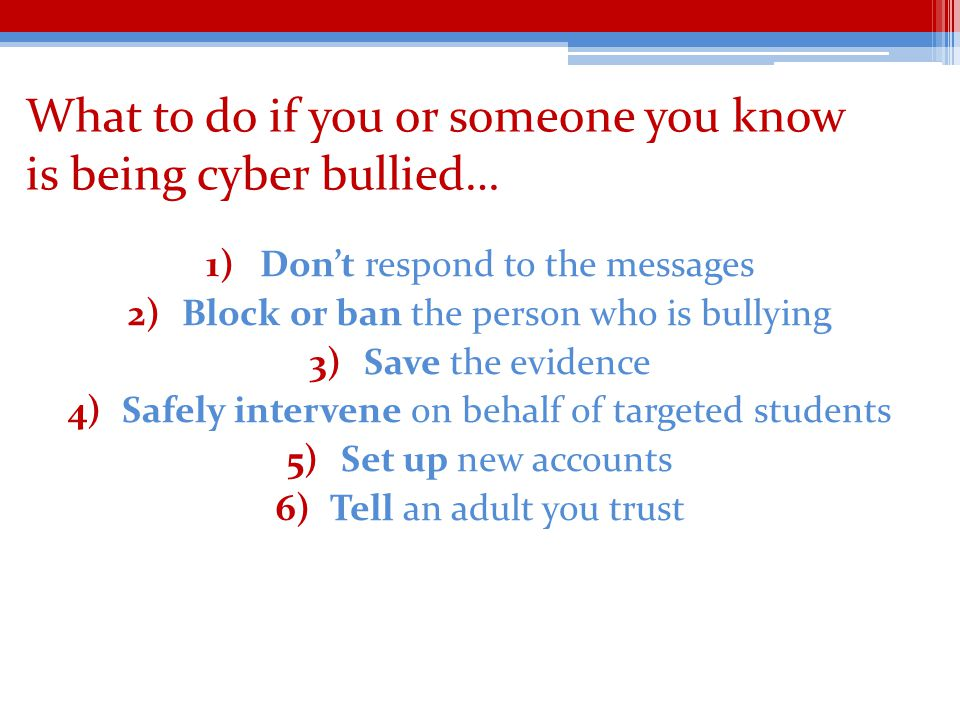 What to do if you or someone you know is being cyber bullied… 1)Dont respond to the messages 2)Block or ban the person who is bullying 3)Save the evidence 4)Safely intervene on behalf of targeted students 5)Set up new accounts 6)Tell an adult you trust