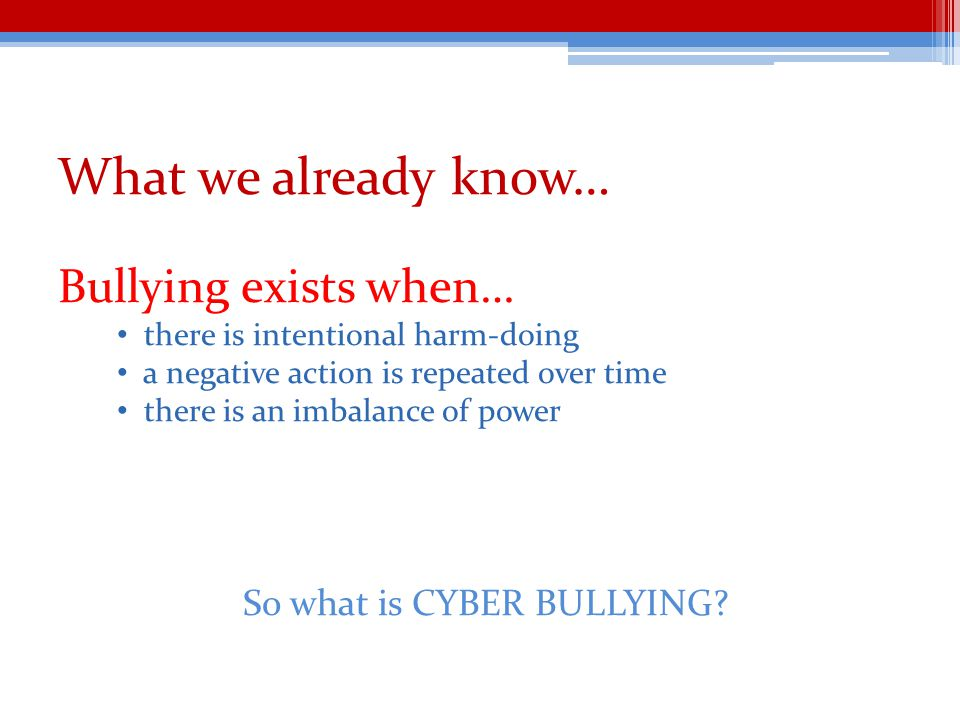 What we already know… Bullying exists when… there is intentional harm-doing a negative action is repeated over time there is an imbalance of power So what is CYBER BULLYING